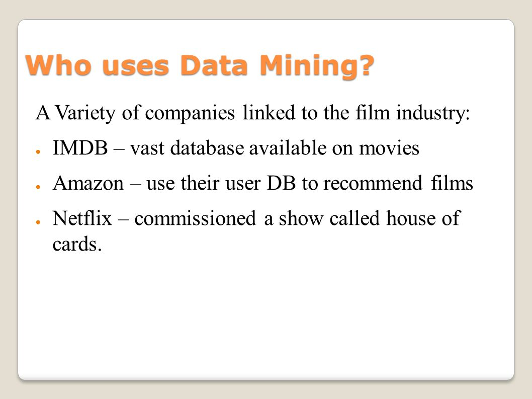 Who uses Data Mining? A Variety of companies linked to the film industry: IMDB – vast database available on movies Amazon – use their user DB to recom