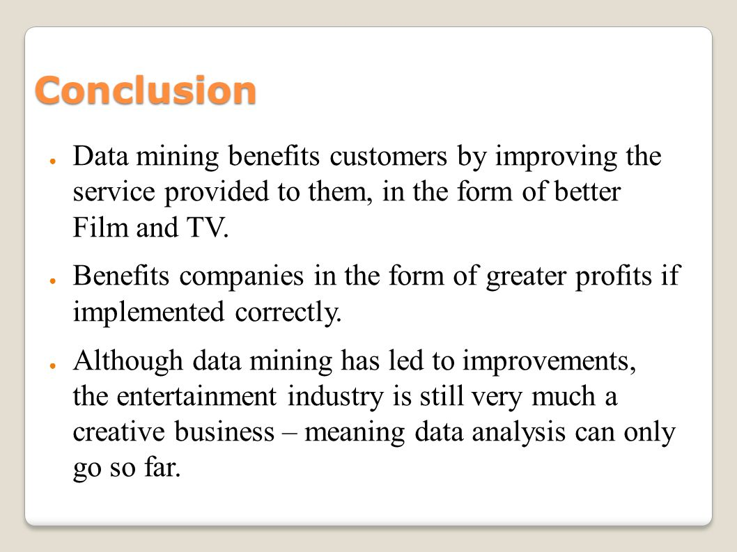 Conclusion Data mining benefits customers by improving the service provided to them, in the form of better Film and TV. Benefits companies in the form