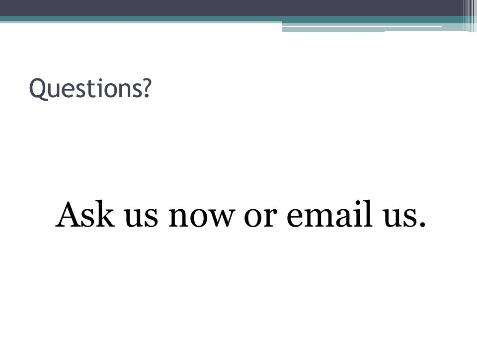 Questions Ask us now or email us.