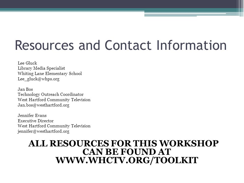 Resources and Contact Information Lee Gluck Library Media Specialist Whiting Lane Elementary School Lee_gluck@whps.org Jan Bos Technology Outreach Coordinator West Hartford Community Television Jan.bos@westhartford.org Jennifer Evans Executive Director West Hartford Community Television jennifer@westhartford.org ALL RESOURCES FOR THIS WORKSHOP CAN BE FOUND AT WWW.WHCTV.ORG/TOOLKIT