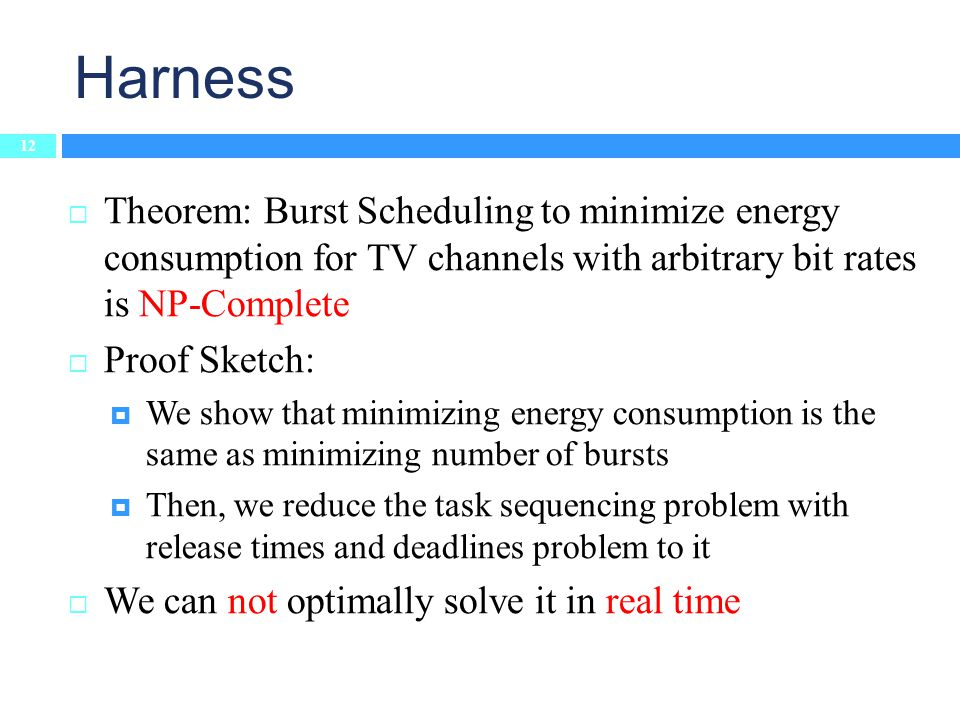 Theorem: Burst Scheduling to minimize energy consumption for TV channels with arbitrary bit rates is NP-Complete Proof Sketch: We show that minimizing energy consumption is the same as minimizing number of bursts Then, we reduce the task sequencing problem with release times and deadlines problem to it We can not optimally solve it in real time Harness 12