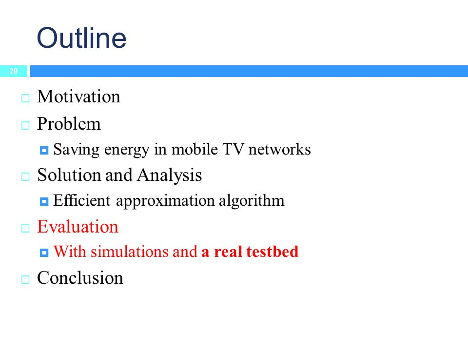 Outline 20 Motivation Problem Saving energy in mobile TV networks Solution and Analysis Efficient approximation algorithm Evaluation With simulations and a real testbed Conclusion