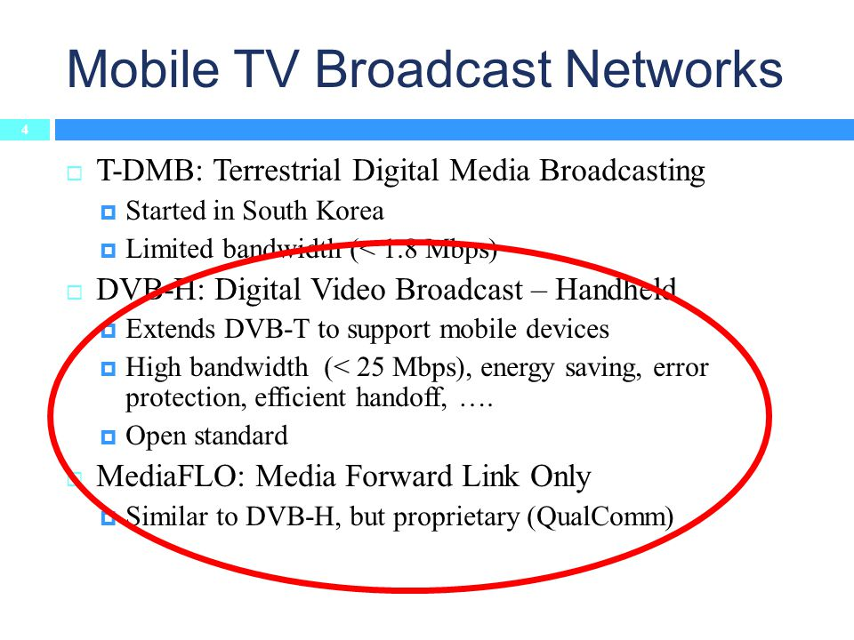 Mobile TV Broadcast Networks 4 T-DMB: Terrestrial Digital Media Broadcasting Started in South Korea Limited bandwidth (< 1.8 Mbps) DVB-H: Digital Video Broadcast – Handheld Extends DVB-T to support mobile devices High bandwidth (< 25 Mbps), energy saving, error protection, efficient handoff, ….