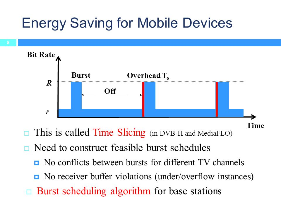 This is called Time Slicing (in DVB-H and MediaFLO) Need to construct feasible burst schedules No conflicts between bursts for different TV channels No receiver buffer violations (under/overflow instances) Burst scheduling algorithm for base stations Energy Saving for Mobile Devices Time Bit Rate R r Off Burst Overhead T o 8
