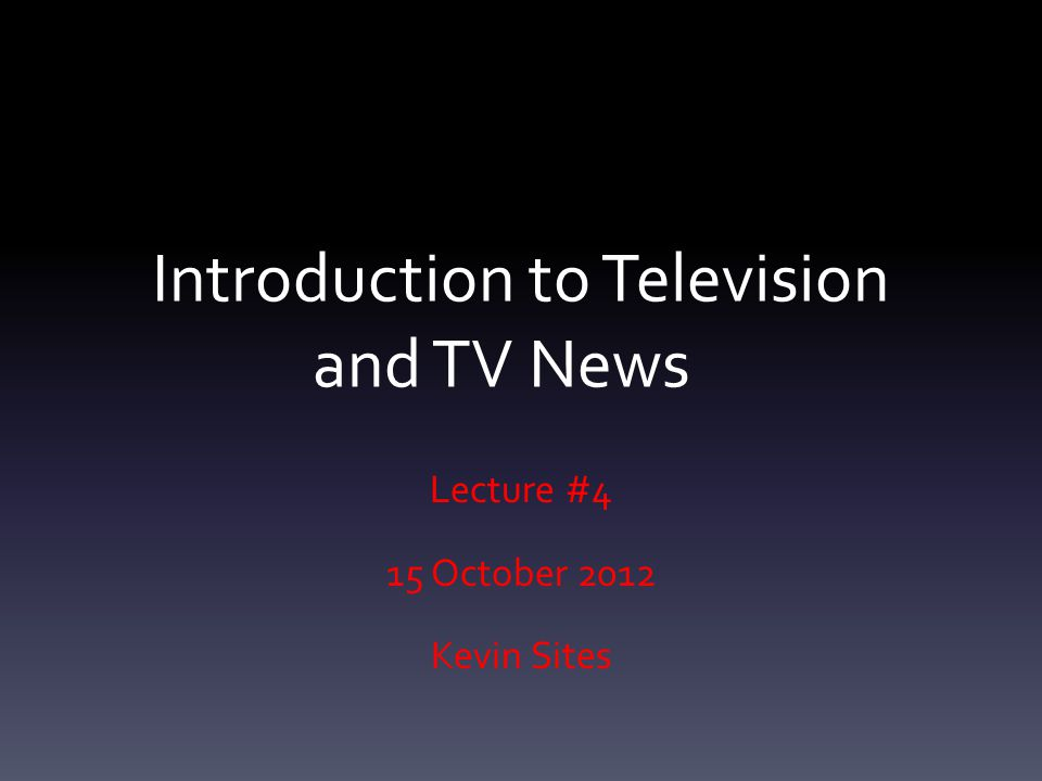 Introduction to Television and TV News Lecture #4 15 October 2012 Kevin Sites