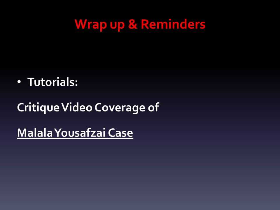 Wrap up & Reminders Tutorials: Critique Video Coverage of Malala Yousafzai Case