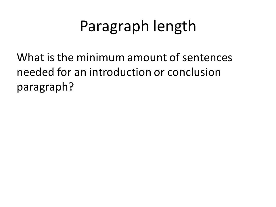 Paragraph length What is the minimum amount of sentences needed for an introduction or conclusion paragraph