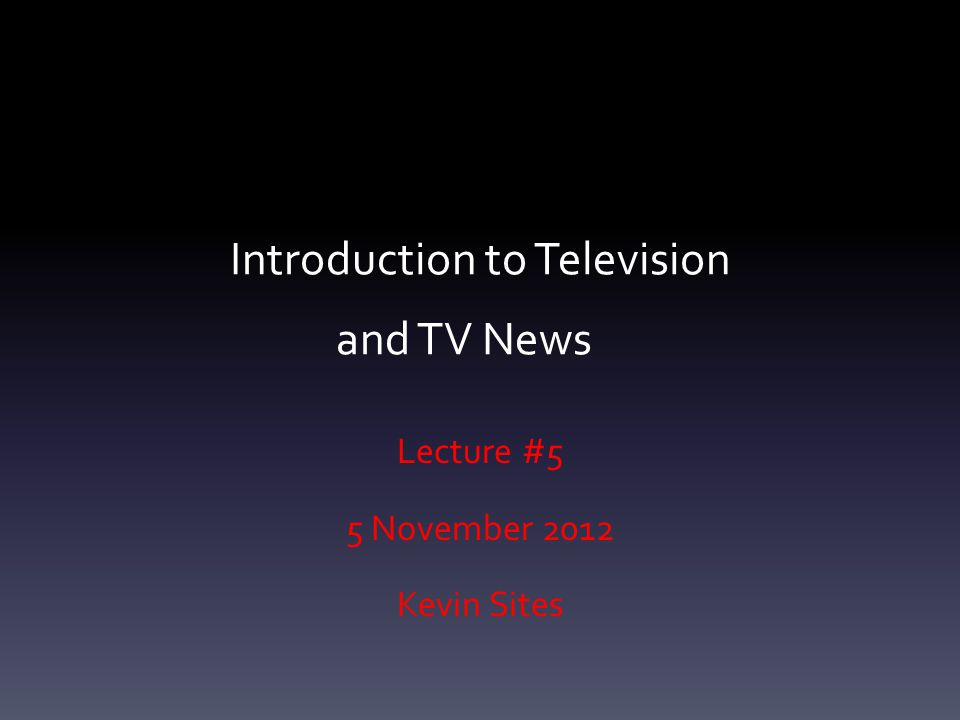 Introduction to Television and TV News Lecture #5 5 November 2012 Kevin Sites