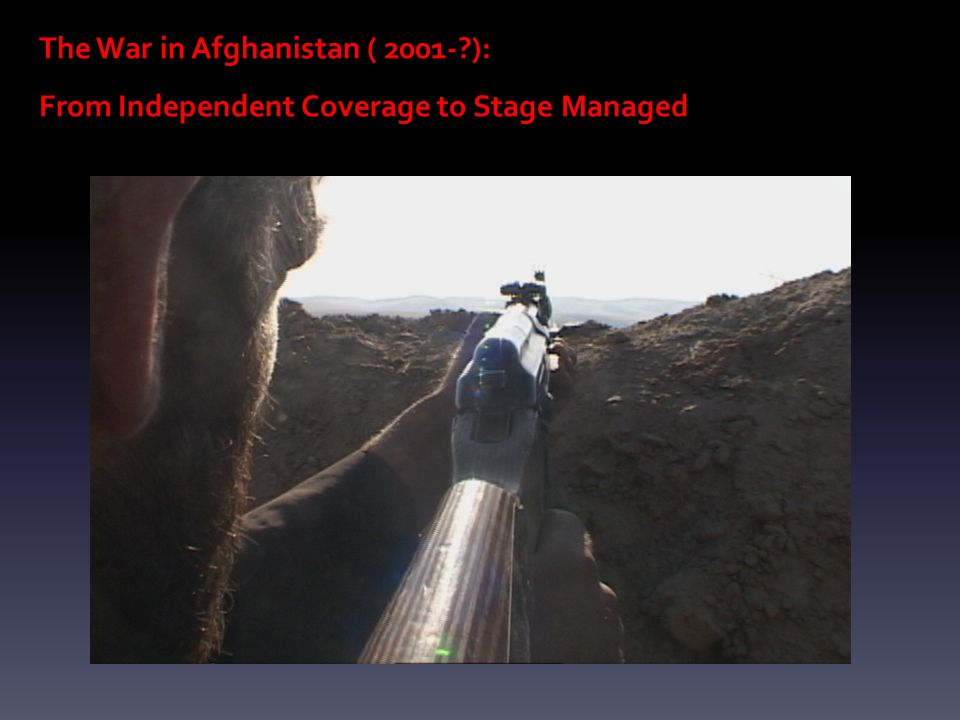 The War in Afghanistan ( 2001- ): From Independent Coverage to Stage Managed