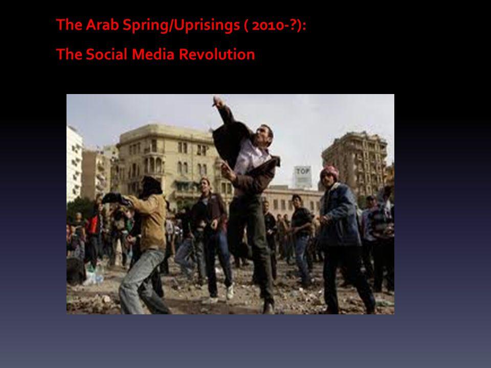 The Arab Spring/Uprisings ( 2010-?): The Social Media Revolution