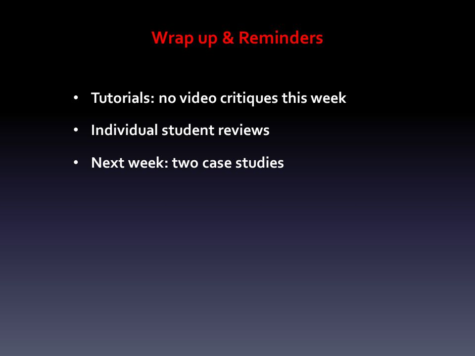 Wrap up & Reminders Tutorials: no video critiques this week Individual student reviews Next week: two case studies