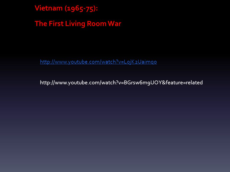 Vietnam (1965-75): The First Living Room War http://www.youtube.com/watch v=L0jK2Uaimqo http://www.youtube.com/watch v=BGrsw6m9UOY&feature=related