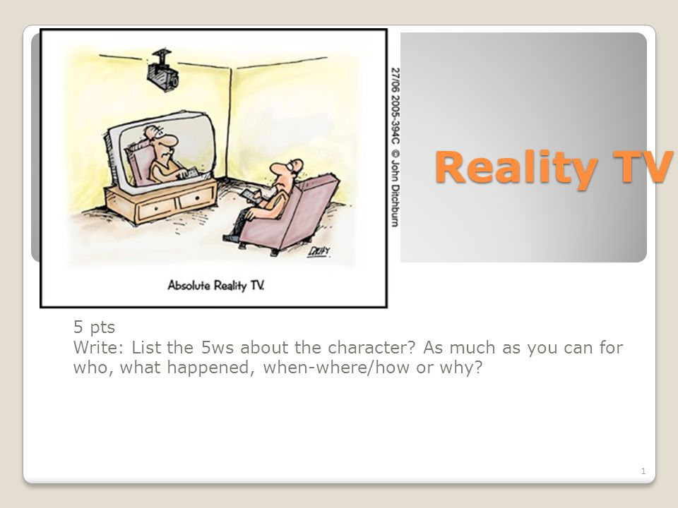 Reality TV 5 pts Write: List the 5ws about the character? As much as you can for who, what happened, when-where/how or why? 1