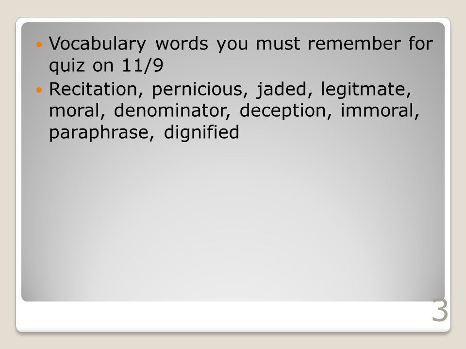 Vocabulary words you must remember for quiz on 11/9 Recitation, pernicious, jaded, legitmate, moral, denominator, deception, immoral, paraphrase, dignified 3