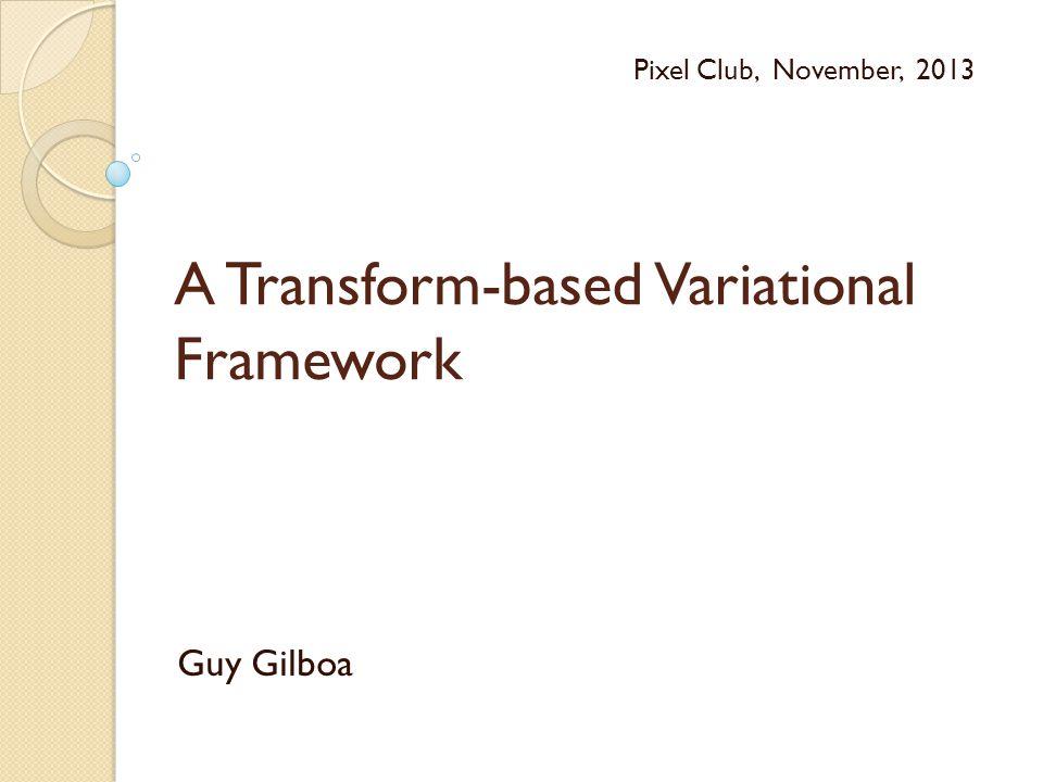 A Transform-based Variational Framework Guy Gilboa Pixel Club, November, 2013
