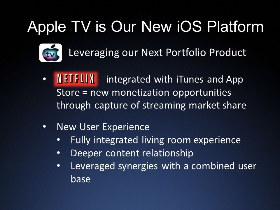Apple TV is Our New iOS Platform Leveraging our Next Portfolio Product integrated with iTunes and App Store = new monetization opportunities through capture of streaming market share New User Experience Fully integrated living room experience Deeper content relationship Leveraged synergies with a combined user base