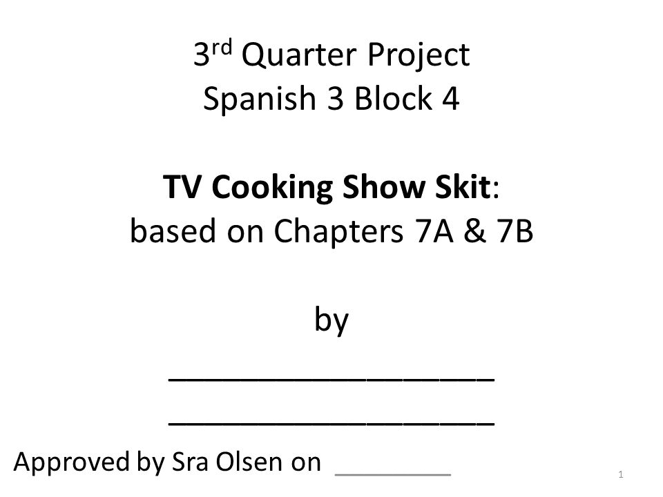 3 rd Quarter Project Spanish 3 Block 4 TV Cooking Show Skit: based on Chapters 7A & 7B by __________________ __________________ Approved by Sra Olsen on ________ 1