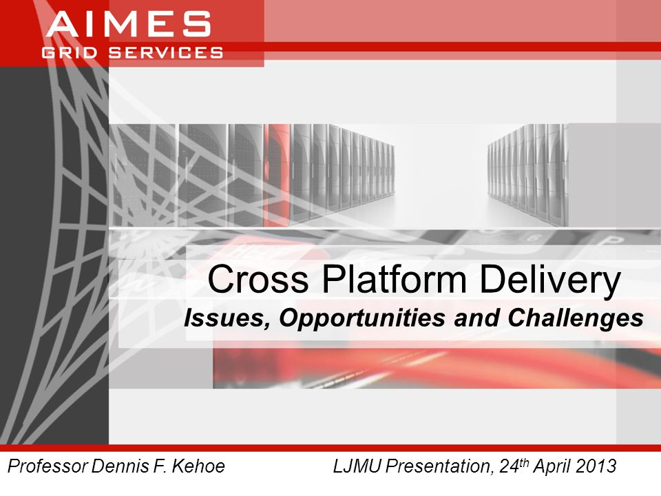 Cross Platform Delivery Issues, Opportunities and Challenges Professor Dennis F.