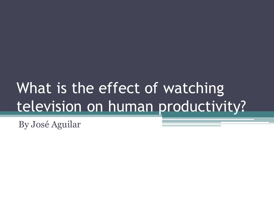 What is the effect of watching television on human productivity By José Aguilar