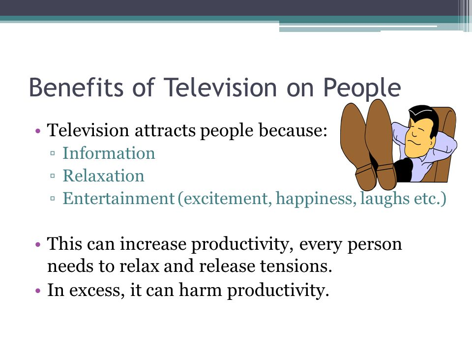 Benefits of Television on People Television attracts people because: Information Relaxation Entertainment (excitement, happiness, laughs etc.) This can increase productivity, every person needs to relax and release tensions.