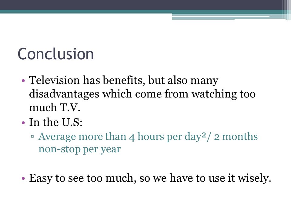 Conclusion Television has benefits, but also many disadvantages which come from watching too much T.V.