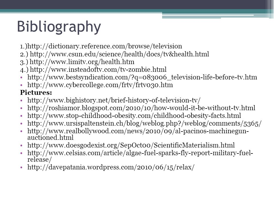 Bibliography 1.)http://dictionary.reference.com/browse/television 2.) http://www.csun.edu/science/health/docs/tv&health.html 3.) http://www.limitv.org/health.htm 4.) http://www.insteadoftv.com/tv-zombie.html http://www.bestsyndication.com/ q=083006_television-life-before-tv.htm http://www.cybercollege.com/frtv/frtv030.htm Pictures: http://www.bighistory.net/brief-history-of-television-tv/ http://roshiamor.blogspot.com/2010/10/how-would-it-be-without-tv.html http://www.stop-childhood-obesity.com/childhood-obesity-facts.html http://www.ursispaltenstein.ch/blog/weblog.php /weblog/comments/5365/ http://www.realbollywood.com/news/2010/09/al-pacinos-machinegun- auctioned.html http://www.doesgodexist.org/SepOct00/ScientificMaterialism.html http://www.celsias.com/article/algae-fuel-sparks-fly-report-military-fuel- release/ http://davepatania.wordpress.com/2010/06/15/relax/
