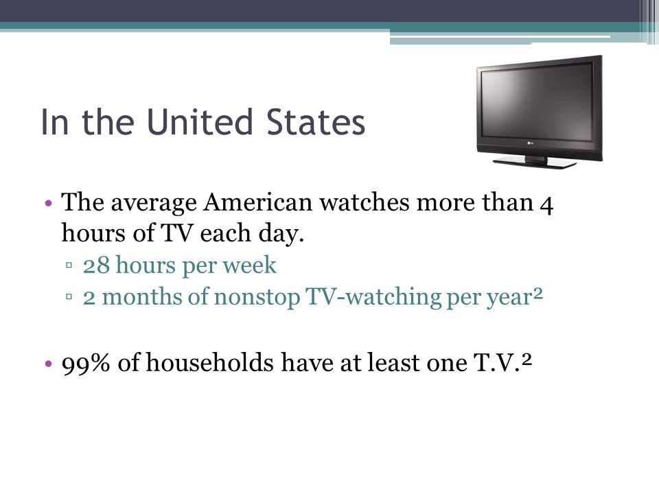 In the United States The average American watches more than 4 hours of TV each day.