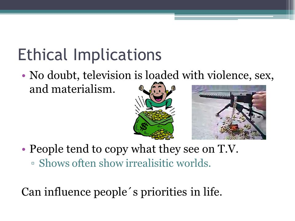 Ethical Implications No doubt, television is loaded with violence, sex, and materialism.