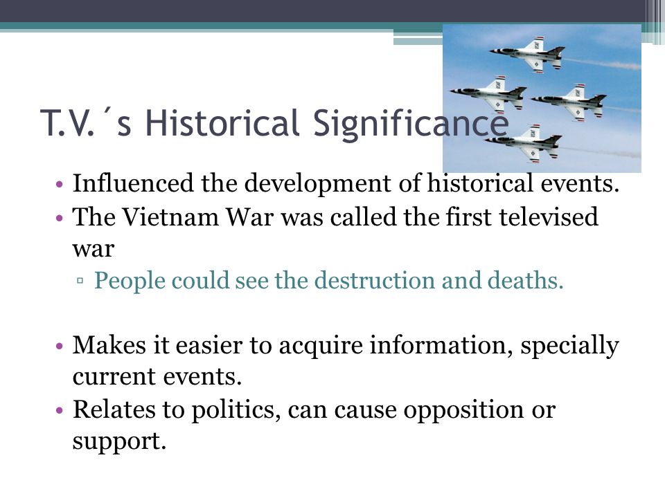 T.V.´s Historical Significance Influenced the development of historical events.