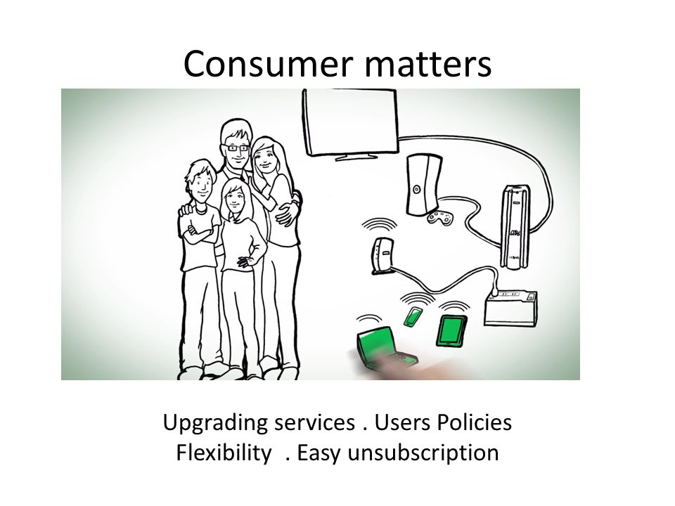 Consumer matters Upgrading services. Users Policies Flexibility. Easy unsubscription