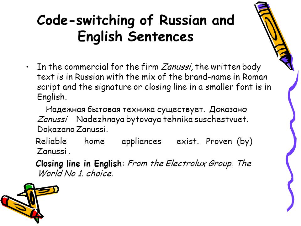 Code-switching of Russian and English Sentences In the commercial for the firm Zanussi, the written body text is in Russian with the mix of the brand-name in Roman script and the signature or closing line in a smaller font is in English.