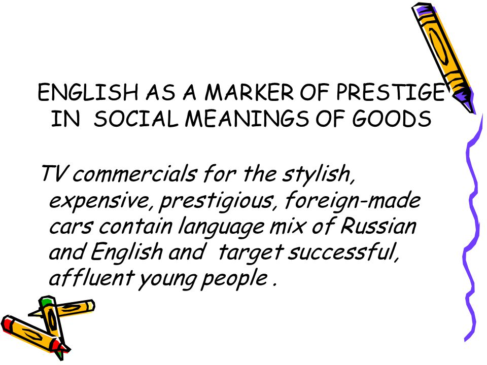 ENGLISH AS A MARKER OF PRESTIGE IN SOCIAL MEANINGS OF GOODS TV commercials for the stylish, expensive, prestigious, foreign-made cars contain language mix of Russian and English and target successful, affluent young people.