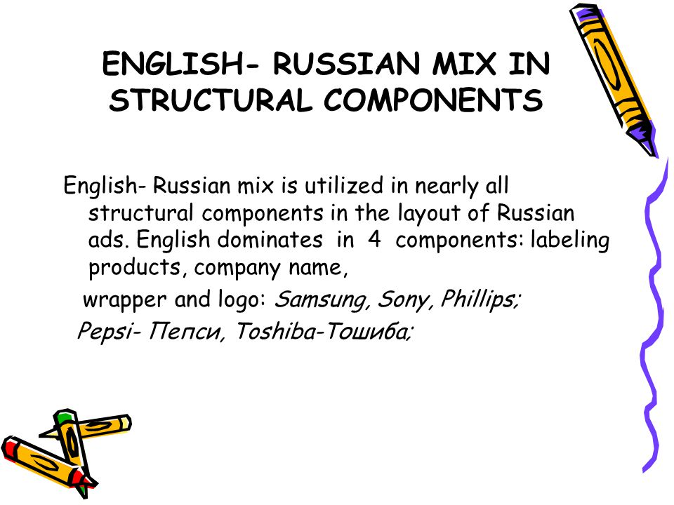 ENGLISH- RUSSIAN MIX IN STRUCTURAL COMPONENTS English- Russian mix is utilized in nearly all structural components in the layout of Russian ads.