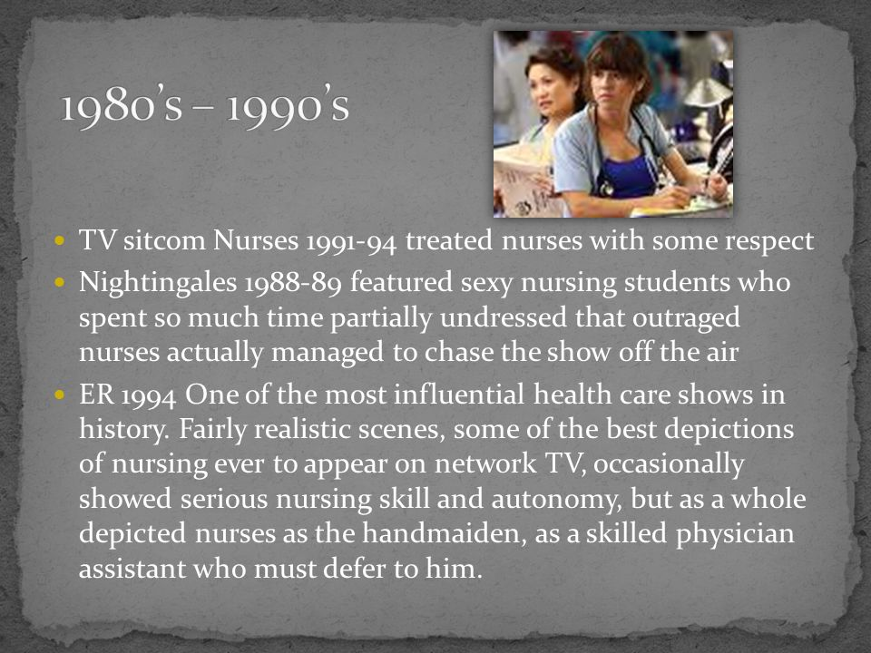 TV sitcom Nurses 1991-94 treated nurses with some respect Nightingales 1988-89 featured sexy nursing students who spent so much time partially undress