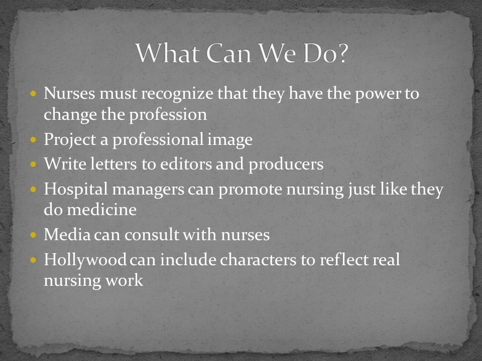 Nurses must recognize that they have the power to change the profession Project a professional image Write letters to editors and producers Hospital m