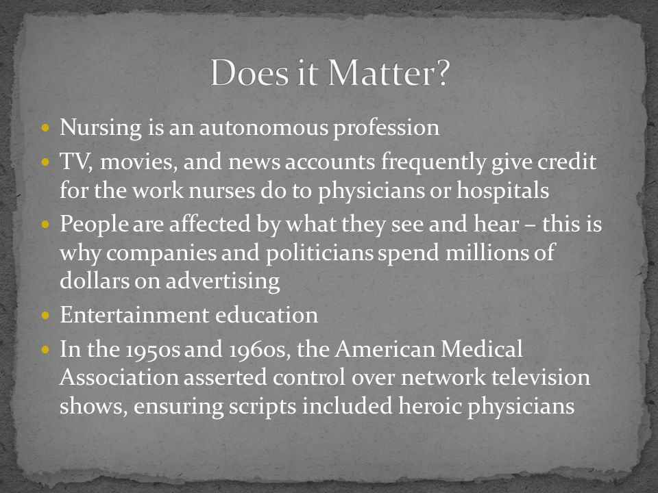 Nursing is an autonomous profession TV, movies, and news accounts frequently give credit for the work nurses do to physicians or hospitals People are