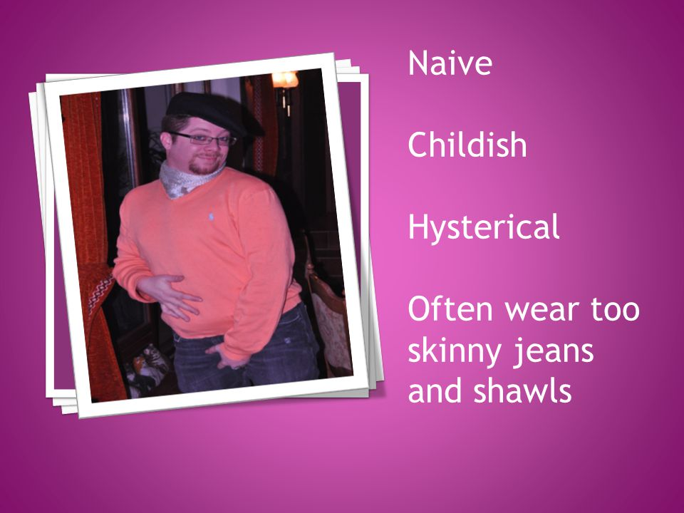 Naive Childish Hysterical Often wear too skinny jeans and shawls