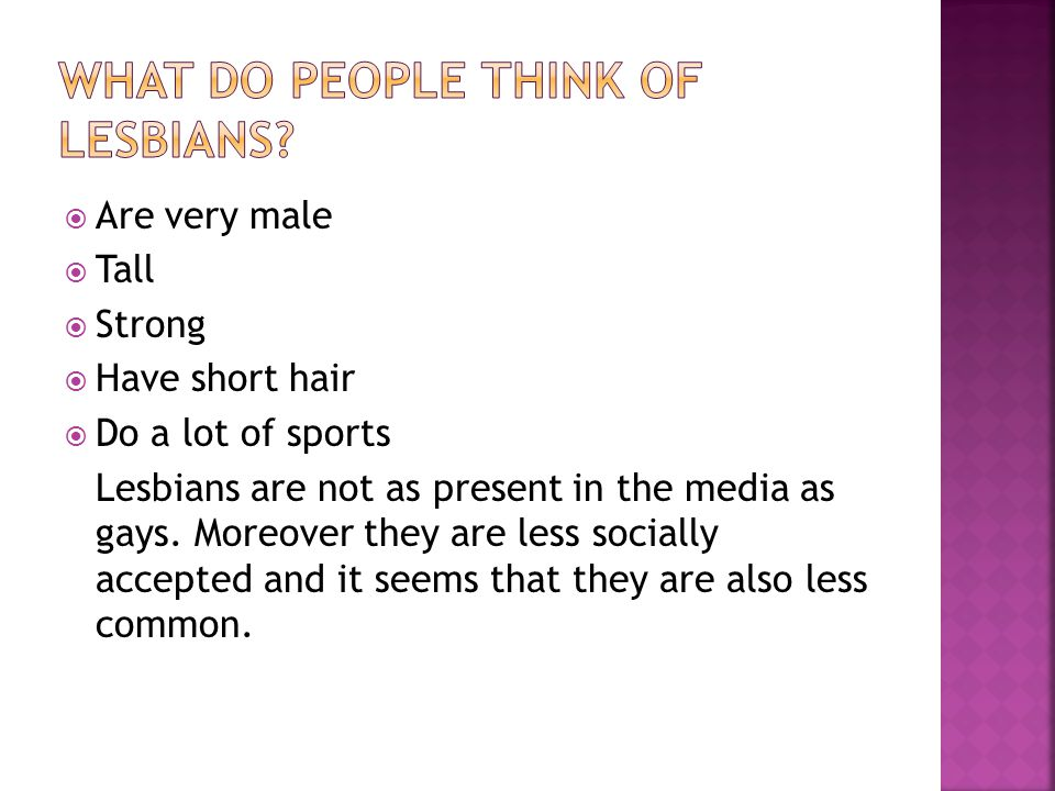 Are very male Tall Strong Have short hair Do a lot of sports Lesbians are not as present in the media as gays.