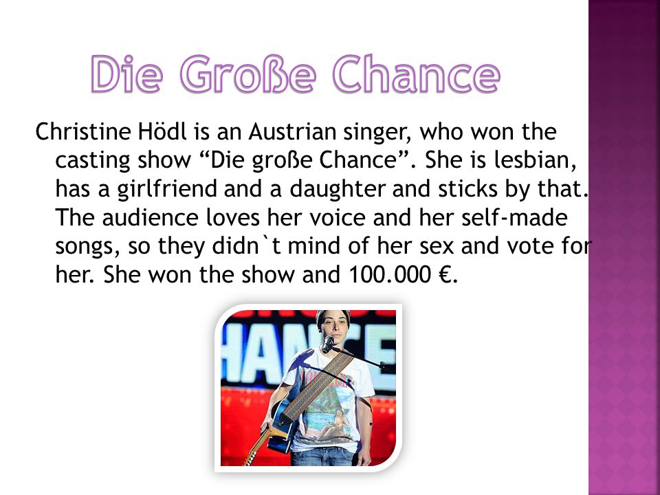 Christine Hödl is an Austrian singer, who won the casting show Die große Chance.