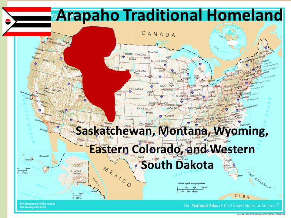Arapaho Traditional Homeland Saskatchewan, Montana, Wyoming, Eastern Colorado, and Western South Dakota