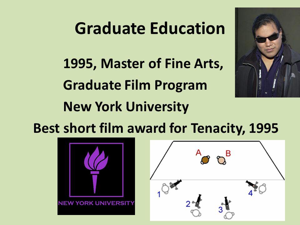 Graduate Education 1995, Master of Fine Arts, Graduate Film Program New York University Best short film award for Tenacity, 1995