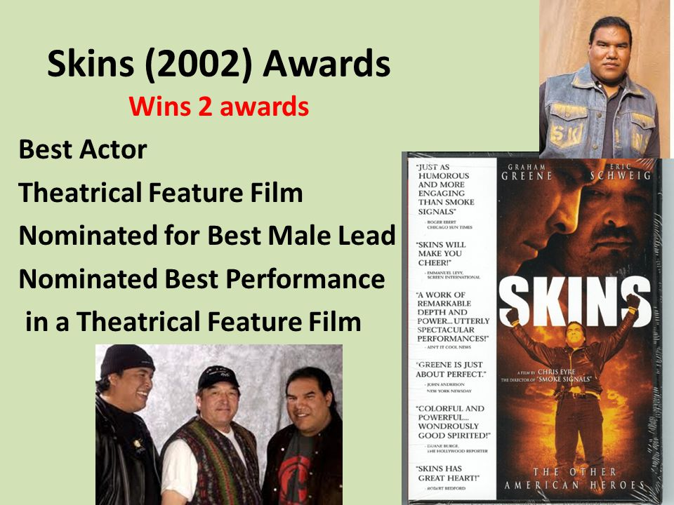 Skins (2002) Awards Wins 2 awards Best Actor Theatrical Feature Film Nominated for Best Male Lead Nominated Best Performance in a Theatrical Feature F