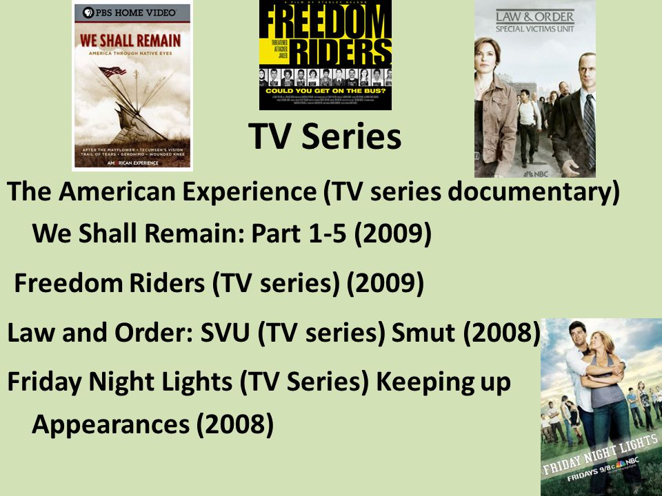 TV Series The American Experience (TV series documentary) We Shall Remain: Part 1-5 (2009) Freedom Riders (TV series) (2009) Law and Order: SVU (TV se