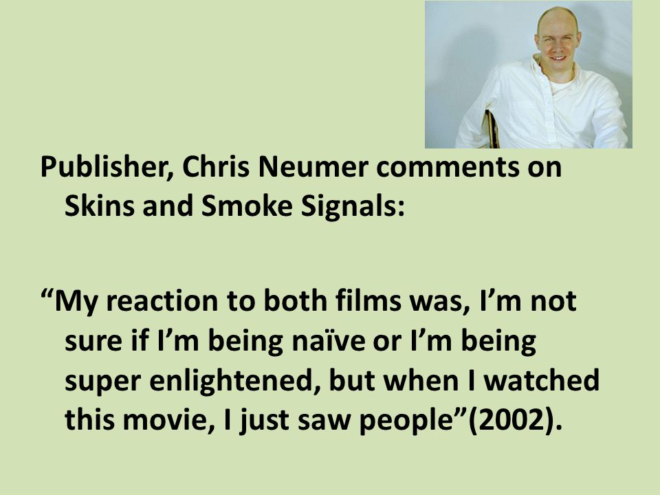 Publisher, Chris Neumer comments on Skins and Smoke Signals: My reaction to both films was, Im not sure if Im being naïve or Im being super enlightene