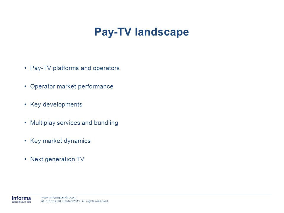 Pay-TV landscape Pay-TV platforms and operators Operator market performance Key developments Multiplay services and bundling Key market dynamics Next generation TV www.informatandm.com © Informa UK Limited 2012.