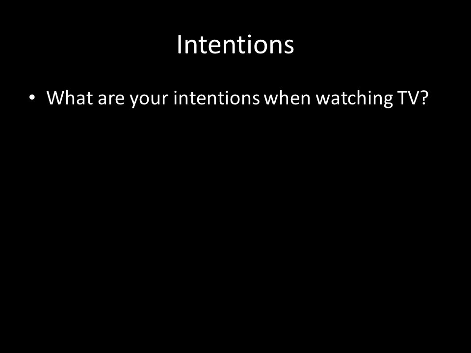 Intentions What are your intentions when watching TV