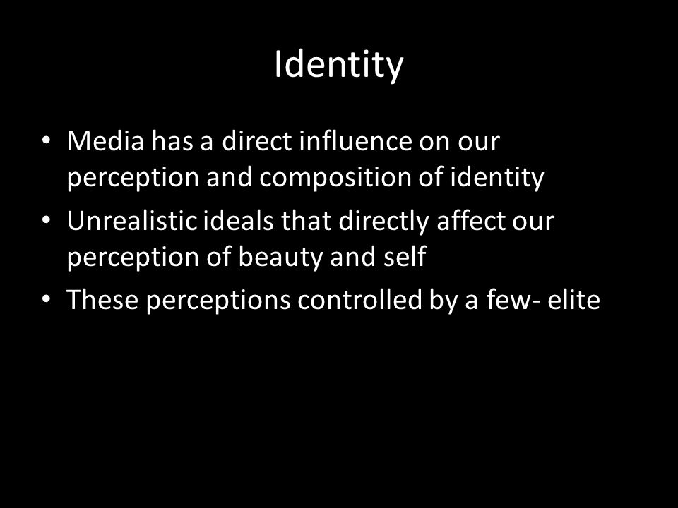 Identity Media has a direct influence on our perception and composition of identity Unrealistic ideals that directly affect our perception of beauty and self These perceptions controlled by a few- elite
