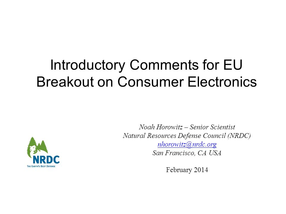 Introductory Comments for EU Breakout on Consumer Electronics Noah Horowitz – Senior Scientist Natural Resources Defense Council (NRDC) San Francisco, CA USA February 2014