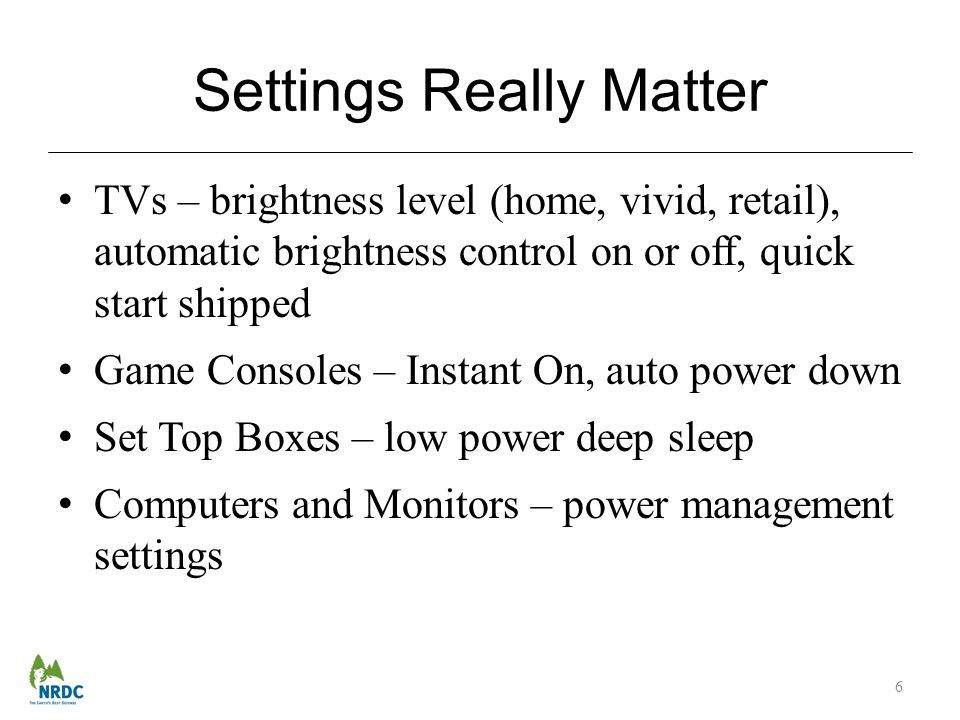 Settings Really Matter TVs – brightness level (home, vivid, retail), automatic brightness control on or off, quick start shipped Game Consoles – Instant On, auto power down Set Top Boxes – low power deep sleep Computers and Monitors – power management settings 6