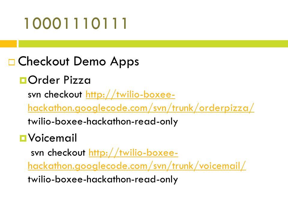 10001110111 Checkout Demo Apps Order Pizza svn checkout http://twilio-boxee- hackathon.googlecode.com/svn/trunk/orderpizza/ twilio-boxee-hackathon-read-onlyhttp://twilio-boxee- hackathon.googlecode.com/svn/trunk/orderpizza/ Voicemail svn checkout http://twilio-boxee- hackathon.googlecode.com/svn/trunk/voicemail/ twilio-boxee-hackathon-read-onlyhttp://twilio-boxee- hackathon.googlecode.com/svn/trunk/voicemail/